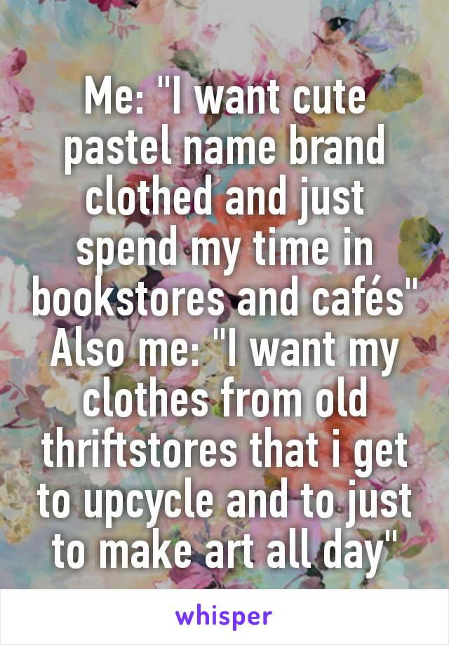 """Me: """"I want cute pastel name brand clothed and just spend my time in bookstores and cafés"""" Also me: """"I want my clothes from old thriftstores that i get to upcycle and to just to make art all day"""""""