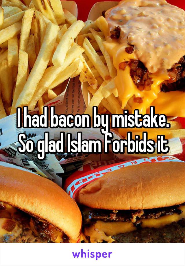 I had bacon by mistake. So glad Islam forbids it