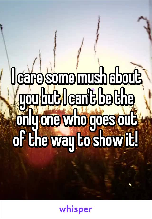 I care some mush about you but I can't be the only one who goes out of the way to show it!