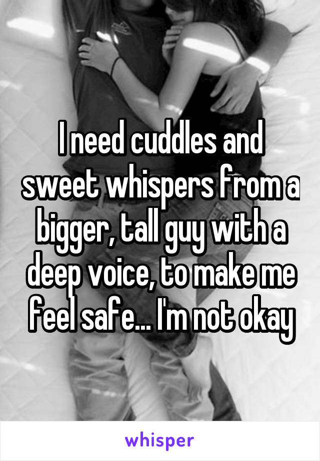I need cuddles and sweet whispers from a bigger, tall guy with a deep voice, to make me feel safe... I'm not okay