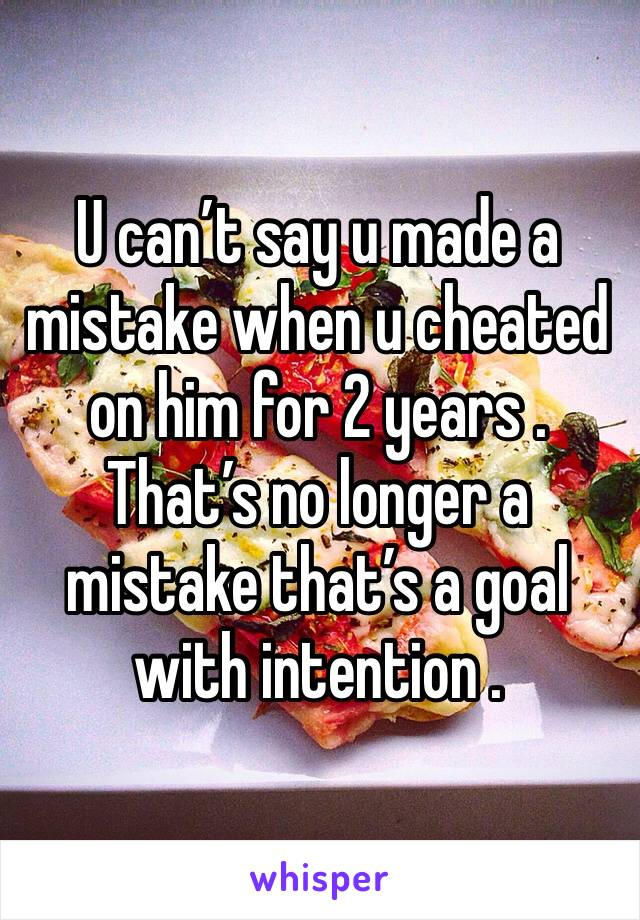 U can't say u made a mistake when u cheated on him for 2 years . That's no longer a mistake that's a goal with intention .