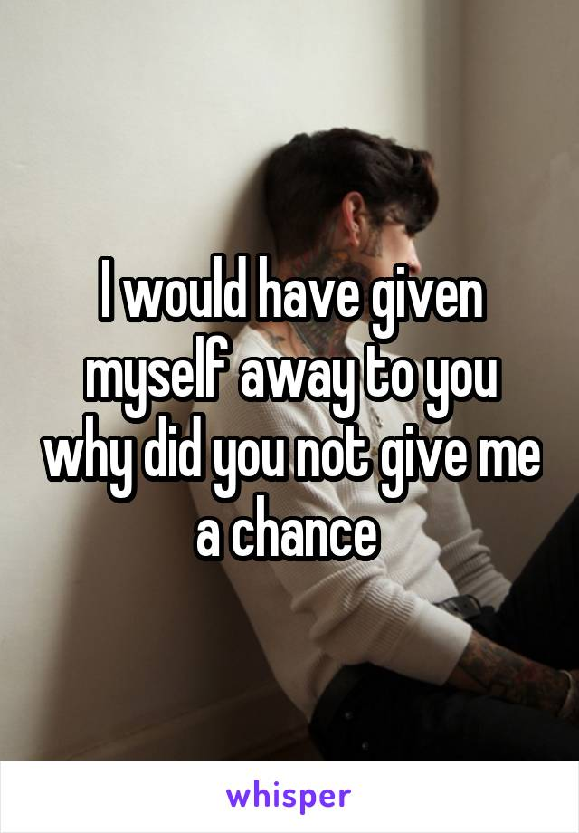I would have given myself away to you why did you not give me a chance