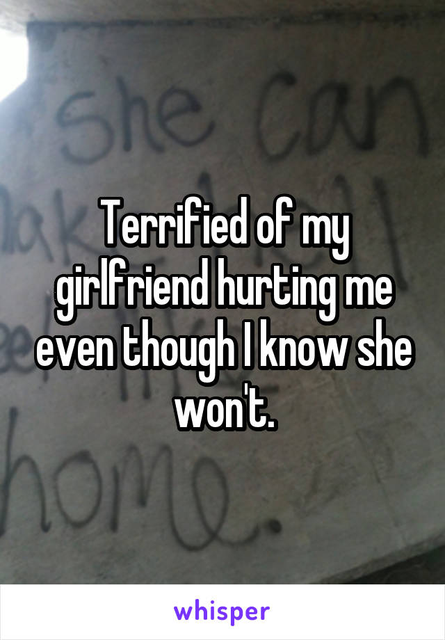 Terrified of my girlfriend hurting me even though I know she won't.