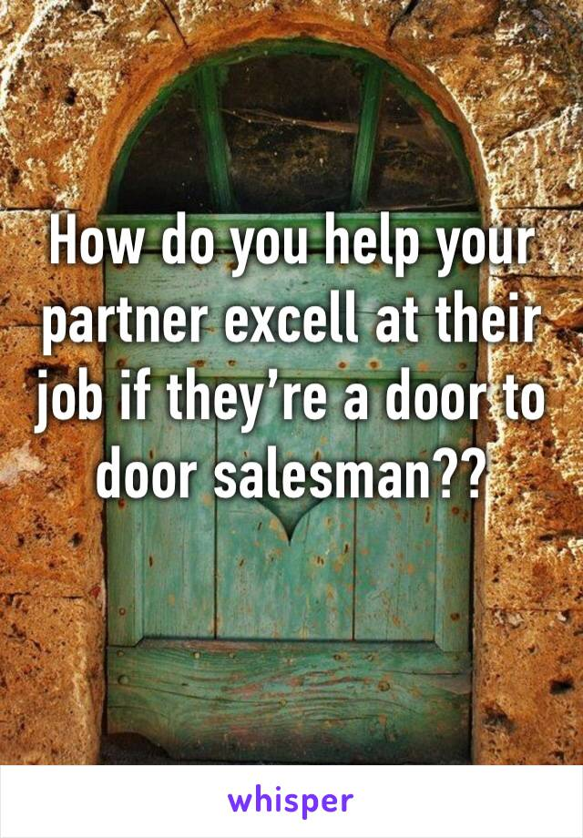 How do you help your partner excell at their job if they're a door to door salesman??