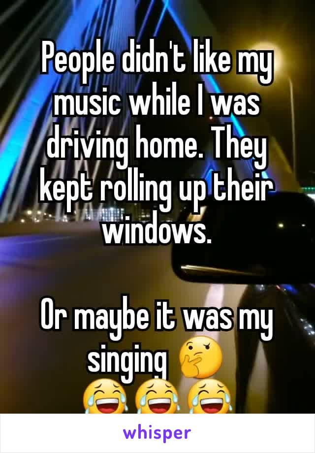 People didn't like my music while I was driving home. They kept rolling up their windows.  Or maybe it was my singing 🤔 😂😂😂