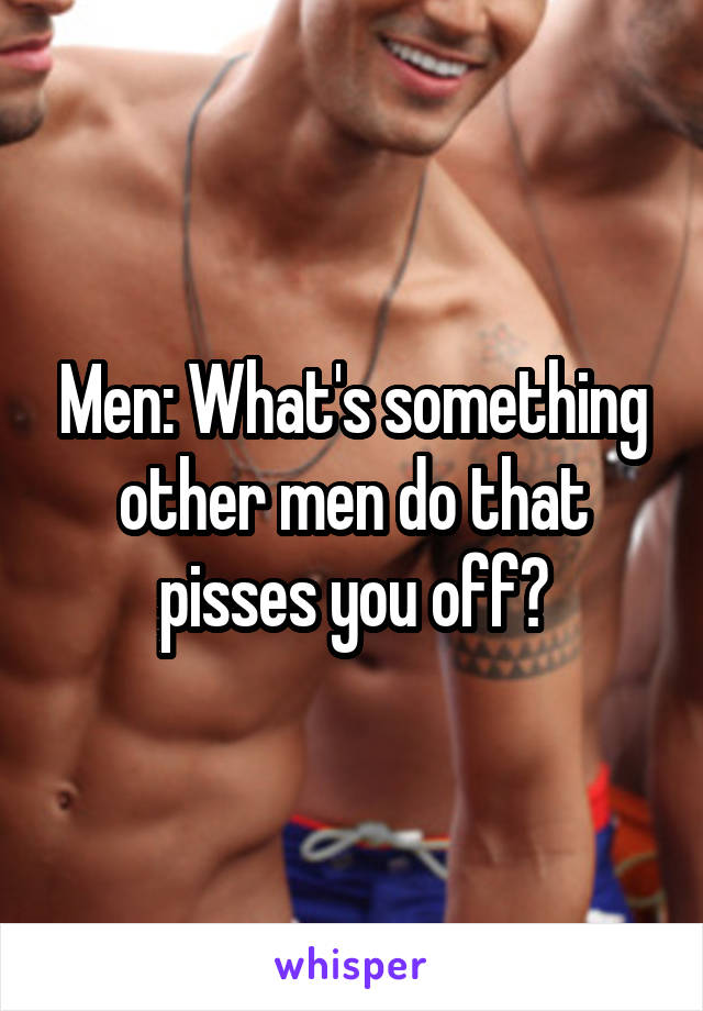 Men: What's something other men do that pisses you off?