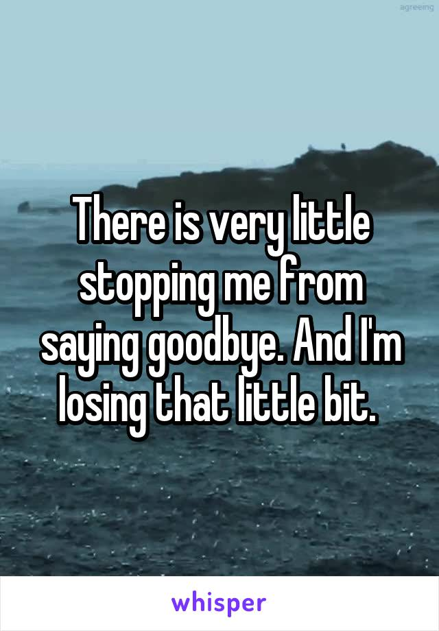 There is very little stopping me from saying goodbye. And I'm losing that little bit.