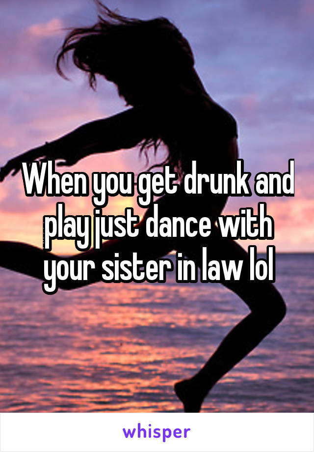 When you get drunk and play just dance with your sister in law lol