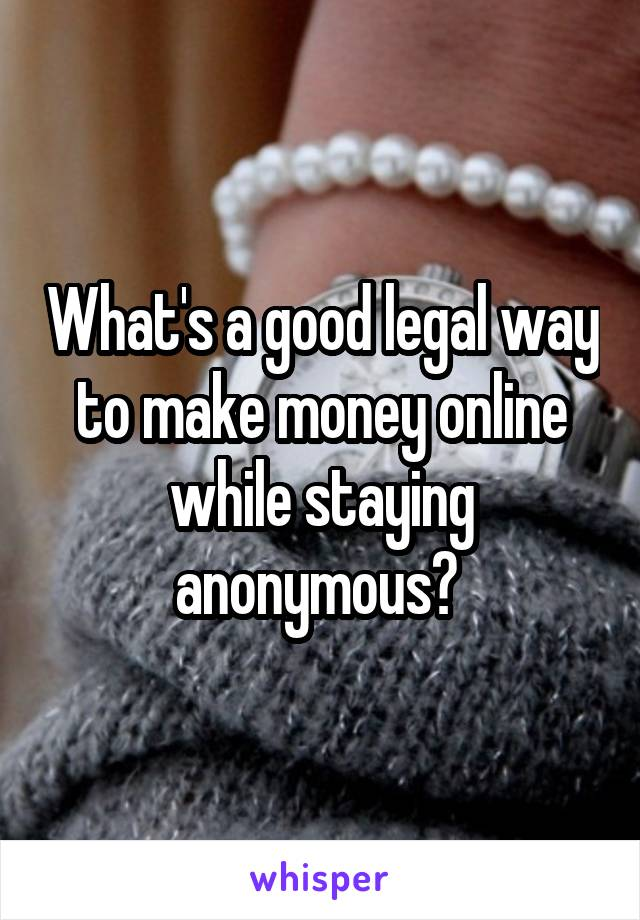 What's a good legal way to make money online while staying anonymous?