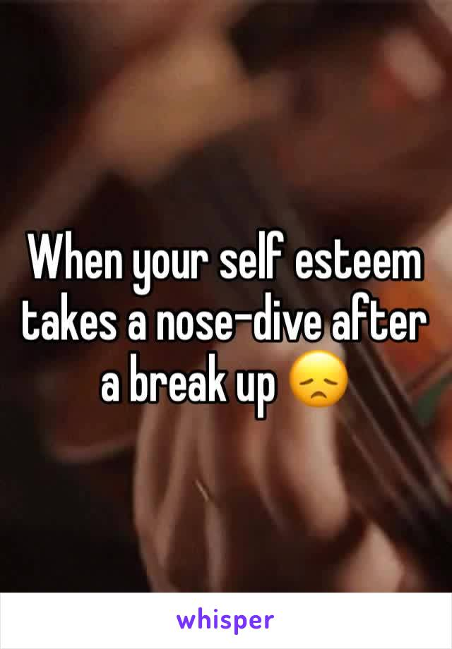 When your self esteem takes a nose-dive after a break up 😞