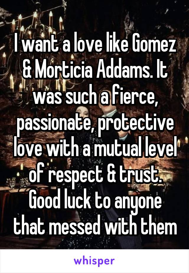I want a love like Gomez & Morticia Addams. It was such a fierce, passionate, protective love with a mutual level of respect & trust. Good luck to anyone that messed with them