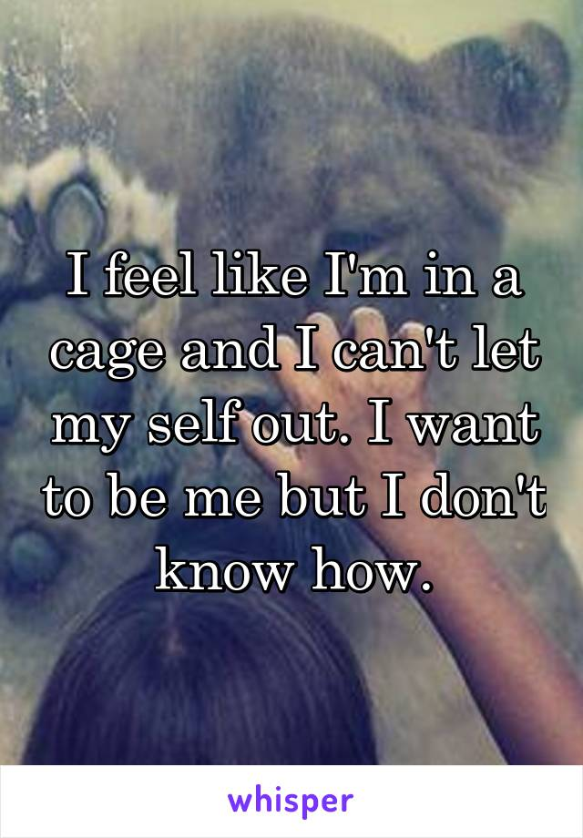 I feel like I'm in a cage and I can't let my self out. I want to be me but I don't know how.