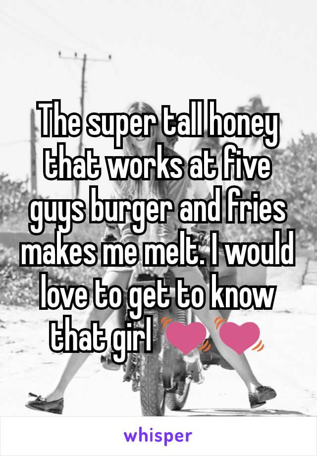 The super tall honey that works at five guys burger and fries makes me melt. I would love to get to know that girl 💓💓