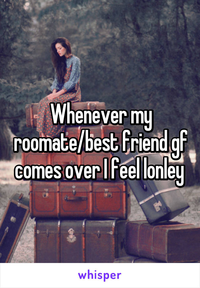 Whenever my roomate/best friend gf comes over I feel lonley