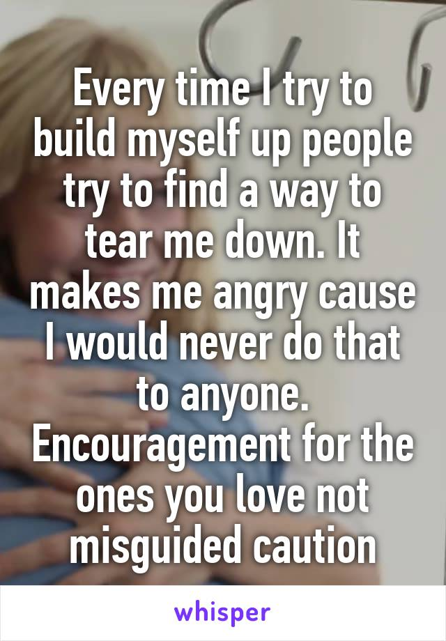 Every time I try to build myself up people try to find a way to tear me down. It makes me angry cause I would never do that to anyone. Encouragement for the ones you love not misguided caution