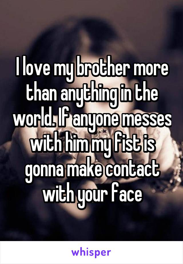 I love my brother more than anything in the world. If anyone messes with him my fist is gonna make contact with your face
