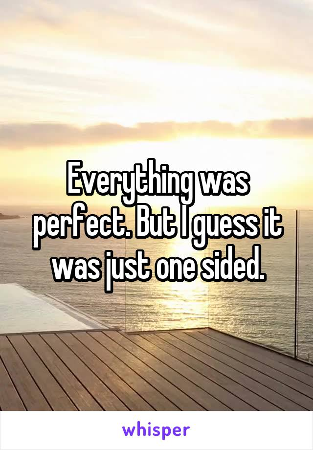Everything was perfect. But I guess it was just one sided.