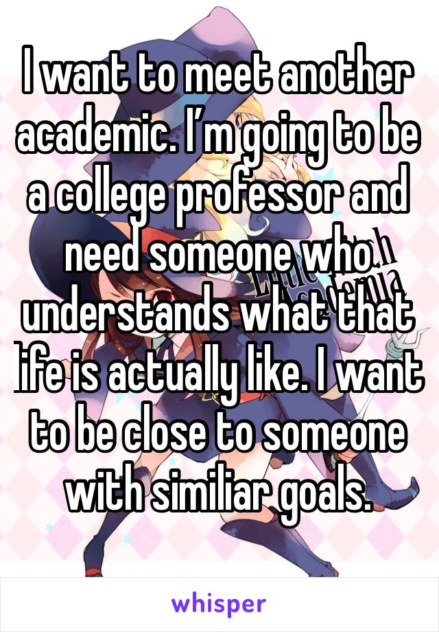 I want to meet another academic. I'm going to be a college professor and need someone who understands what that life is actually like. I want to be close to someone with similiar goals.