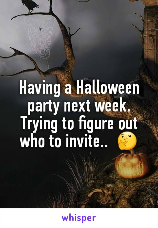 Having a Halloween party next week. Trying to figure out who to invite..  🤔