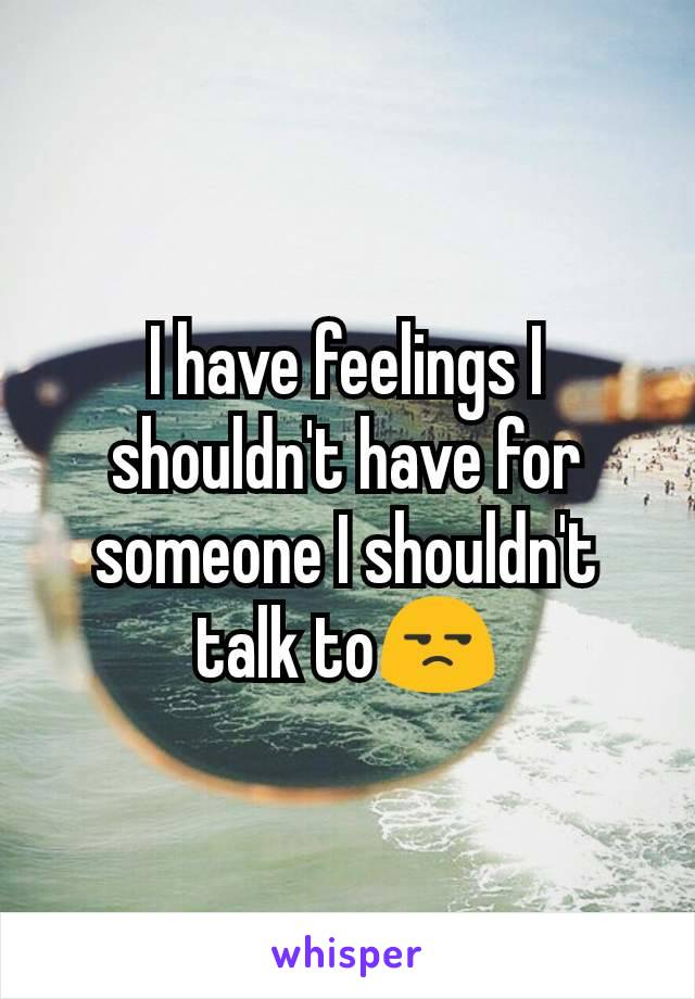 I have feelings I shouldn't have for someone I shouldn't talk to😒