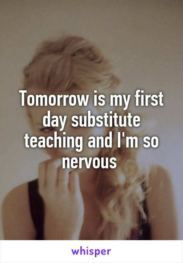 Tomorrow is my first day substitute teaching and I'm so nervous