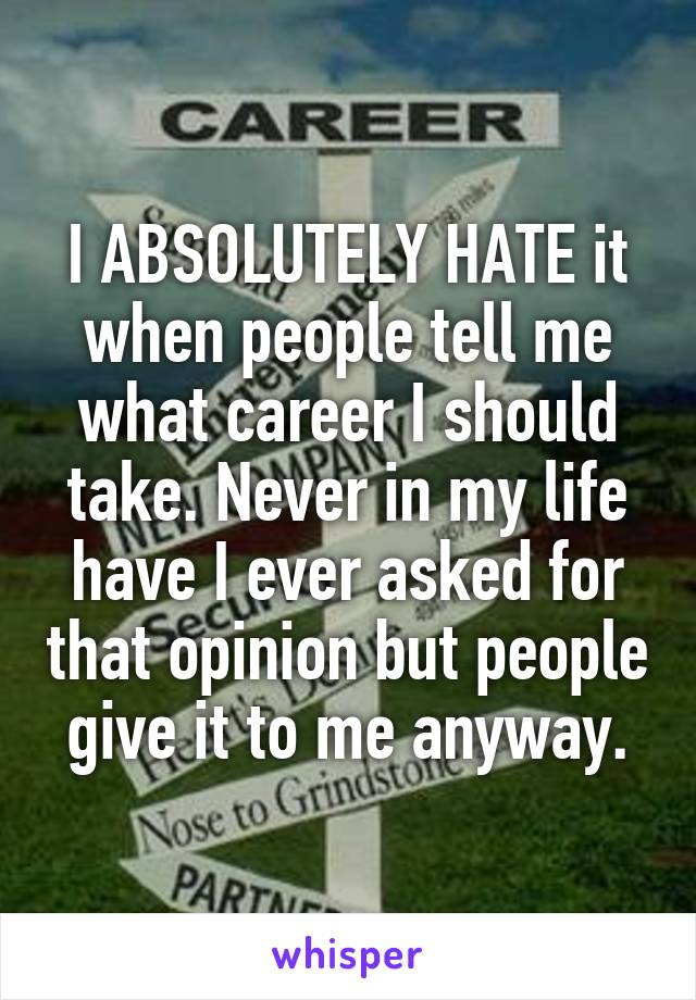 I ABSOLUTELY HATE it when people tell me what career I should take. Never in my life have I ever asked for that opinion but people give it to me anyway.