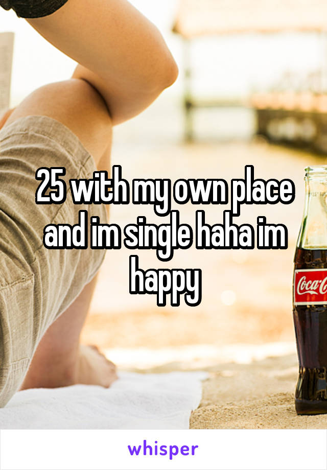25 with my own place and im single haha im happy