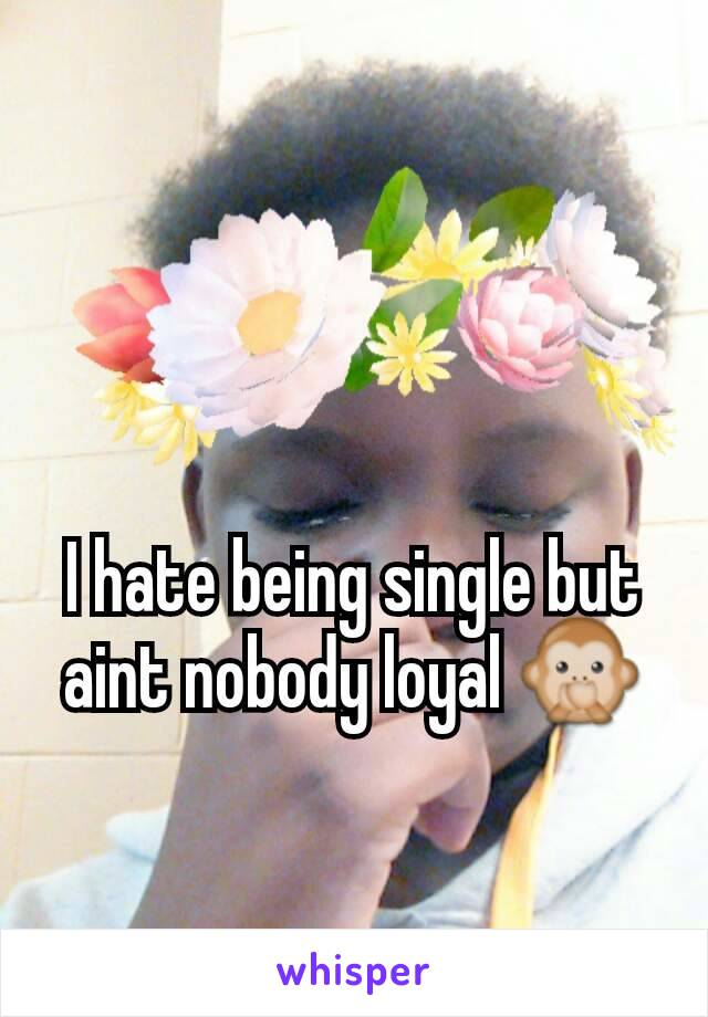 I hate being single but aint nobody loyal 🙊