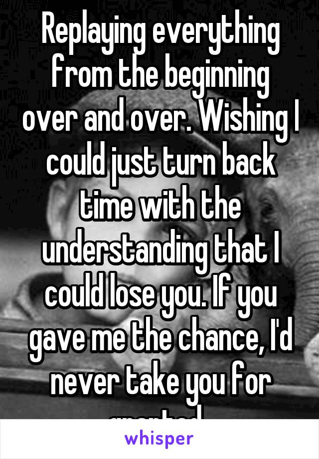 Replaying everything from the beginning over and over. Wishing I could just turn back time with the understanding that I could lose you. If you gave me the chance, I'd never take you for granted.