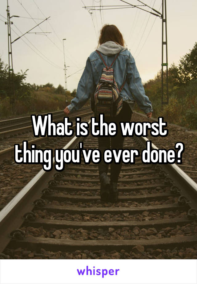 What is the worst thing you've ever done?