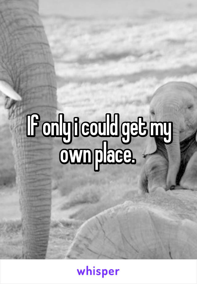 If only i could get my own place.
