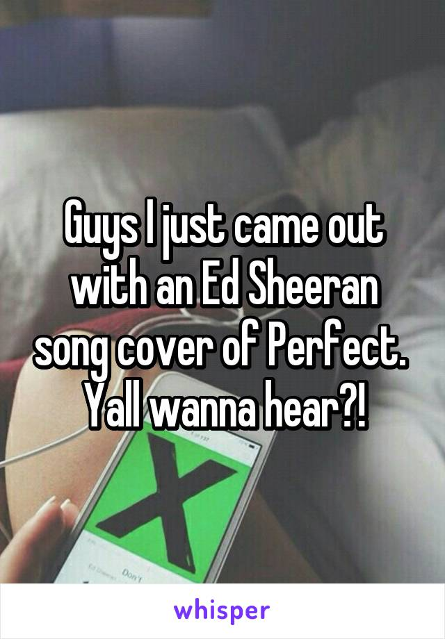 Guys I just came out with an Ed Sheeran song cover of Perfect.  Yall wanna hear?!