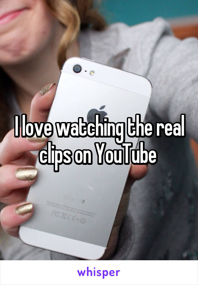I love watching the real clips on YouTube