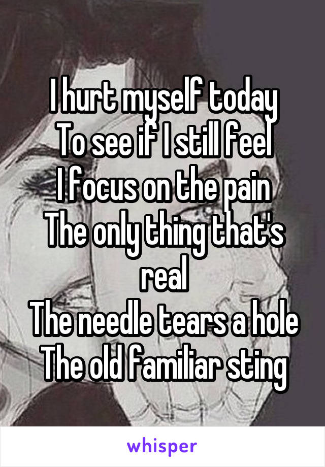 I hurt myself today To see if I still feel I focus on the pain The only thing that's real The needle tears a hole The old familiar sting