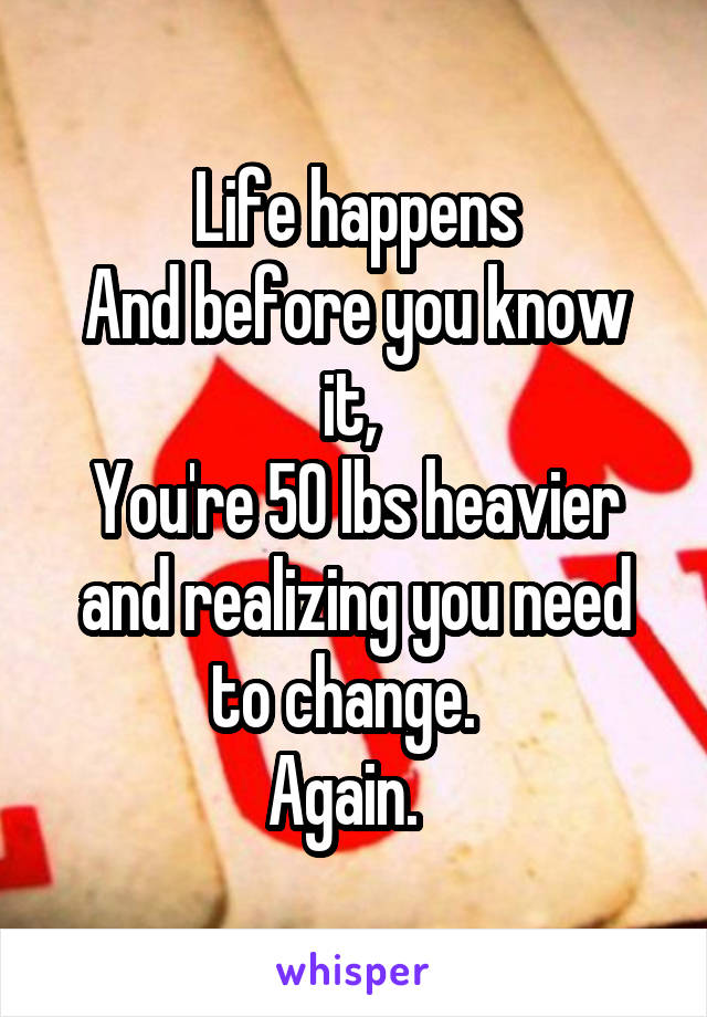 Life happens And before you know it,  You're 50 lbs heavier and realizing you need to change.   Again.
