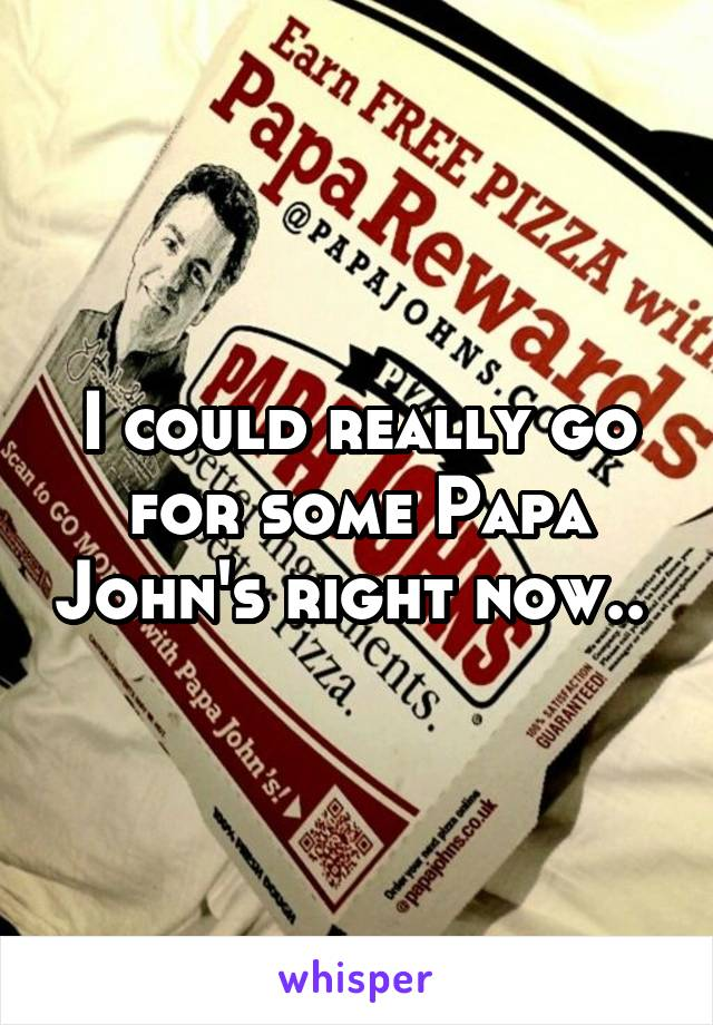 I could really go for some Papa John's right now..