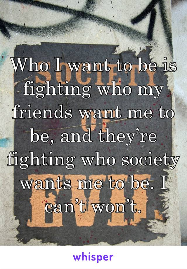 Who I want to be is fighting who my friends want me to be, and they're fighting who society wants me to be. I can't won't.