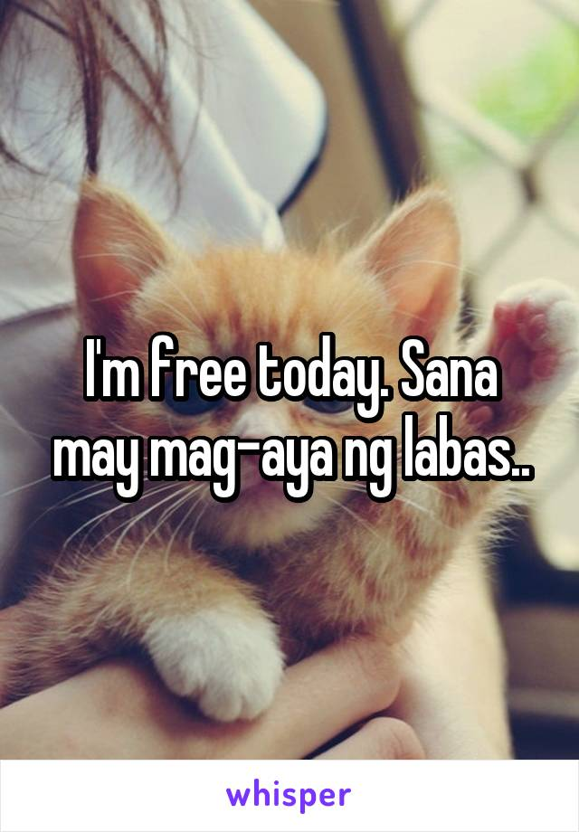 I'm free today. Sana may mag-aya ng labas..