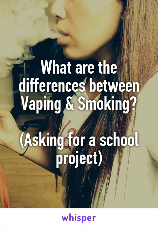 What are the differences between Vaping & Smoking?  (Asking for a school project)