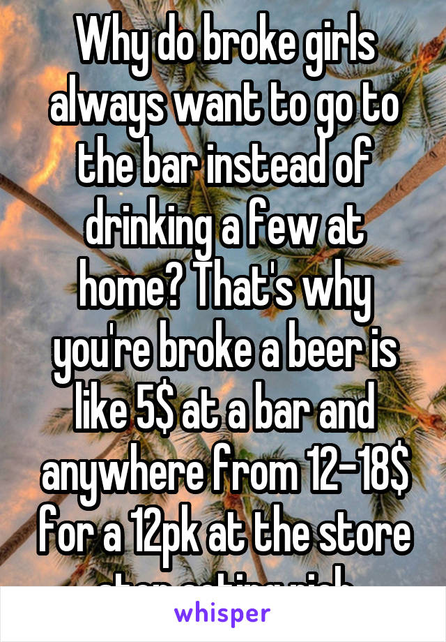 Why do broke girls always want to go to the bar instead of drinking a few at home? That's why you're broke a beer is like 5$ at a bar and anywhere from 12-18$ for a 12pk at the store stop acting rich