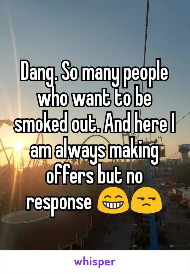 Dang. So many people who want to be smoked out. And here I am always making offers but no response 😁😒