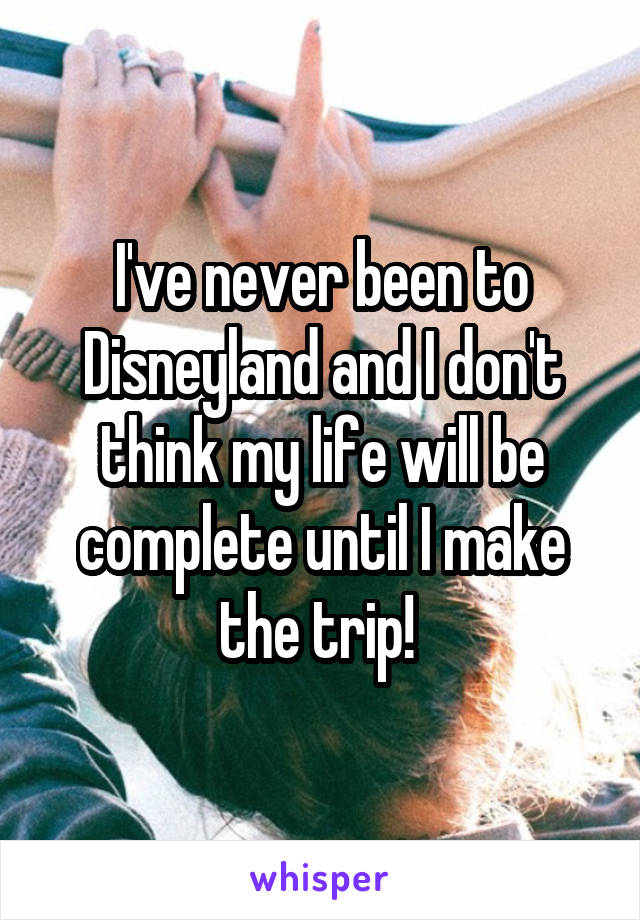 I've never been to Disneyland and I don't think my life will be complete until I make the trip!