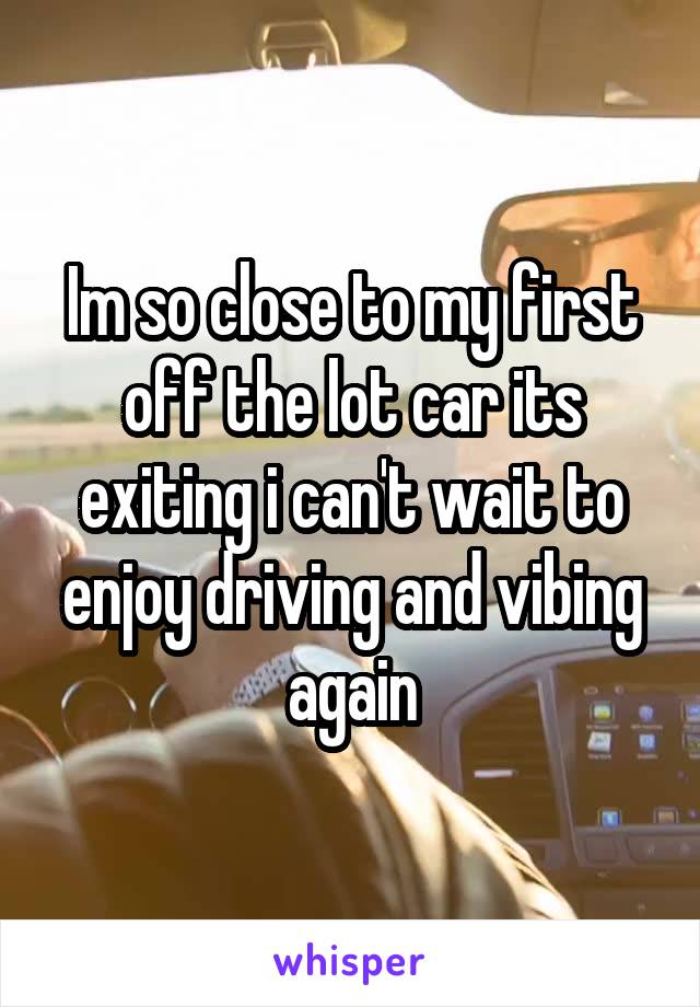 Im so close to my first off the lot car its exiting i can't wait to enjoy driving and vibing again