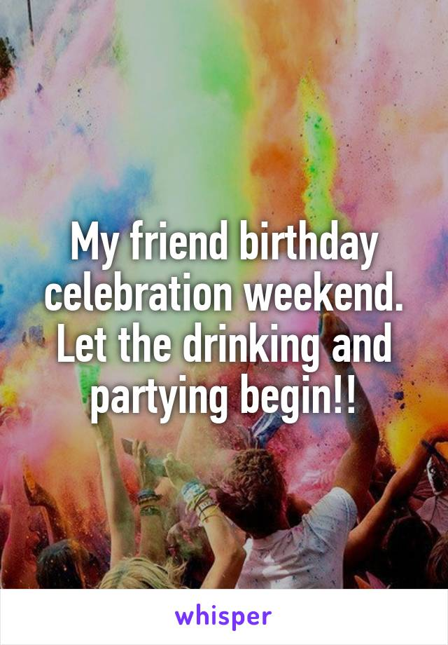 My friend birthday celebration weekend. Let the drinking and partying begin!!