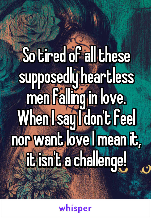 So tired of all these supposedly heartless men falling in love. When I say I don't feel nor want love I mean it, it isn't a challenge!