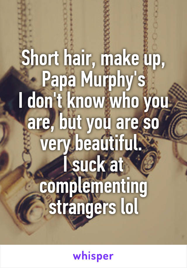 Short hair, make up, Papa Murphy's I don't know who you are, but you are so very beautiful.  I suck at complementing strangers lol