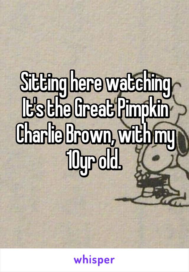 Sitting here watching It's the Great Pimpkin Charlie Brown, with my 10yr old.