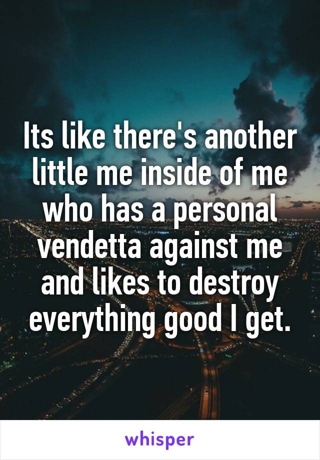 Its like there's another little me inside of me who has a personal vendetta against me and likes to destroy everything good I get.