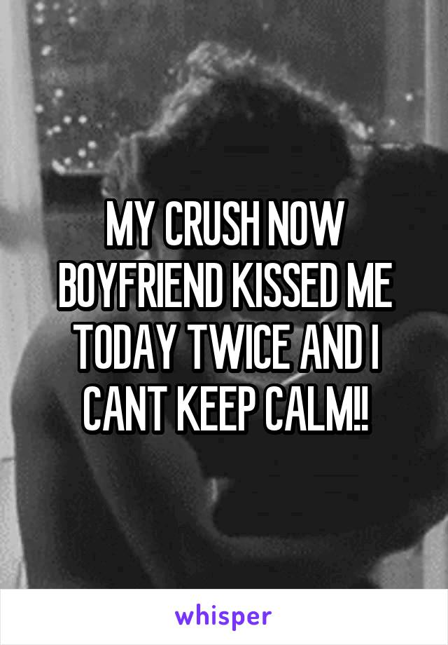MY CRUSH NOW BOYFRIEND KISSED ME TODAY TWICE AND I CANT KEEP CALM!!