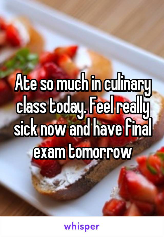 Ate so much in culinary class today. Feel really sick now and have final exam tomorrow